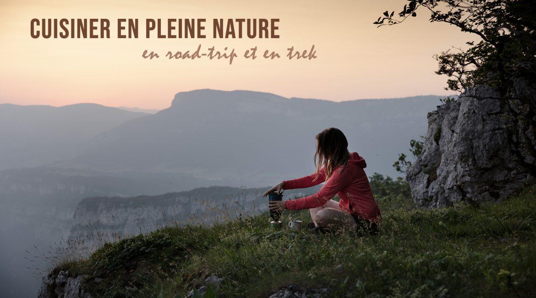 Cuisiner en pleine nature, en road-trip et en trek